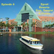 Episode 6 - Epcot Resorts - Past, Present & Future cover art