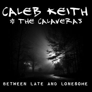 Between Late and Lonesome by Caleb Keith & the Calaveras
