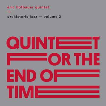 Prehistoric Jazz Volume 2 (Quatuor pour la fin du temps) by Eric Hofbauer Quintet
