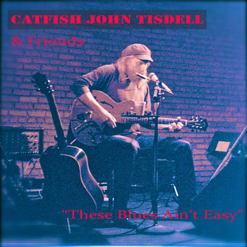 These Blues Ain't Easy by Catfish John Tisdell