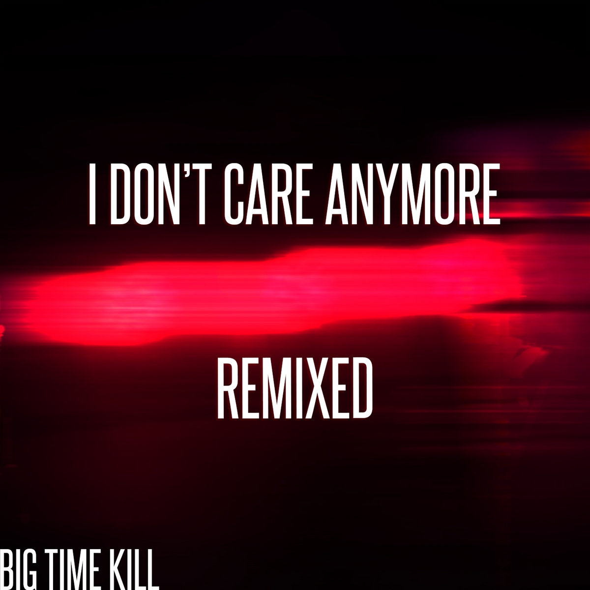 I Dont Care Anymore (Remixed)   Big Time Kill