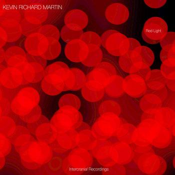 Kevin Richard Martin: Red Light (2021) - Bandcamp
