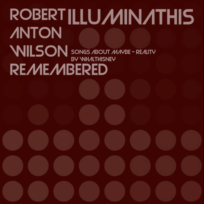 WHΛLTHISИEY – Illuminathis – Robert A. Wilson Remembered – Songs about Maybe * Reality