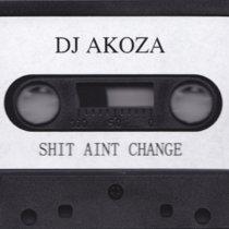 DJ AKOZA - SHIT AINT CHANGE cover art