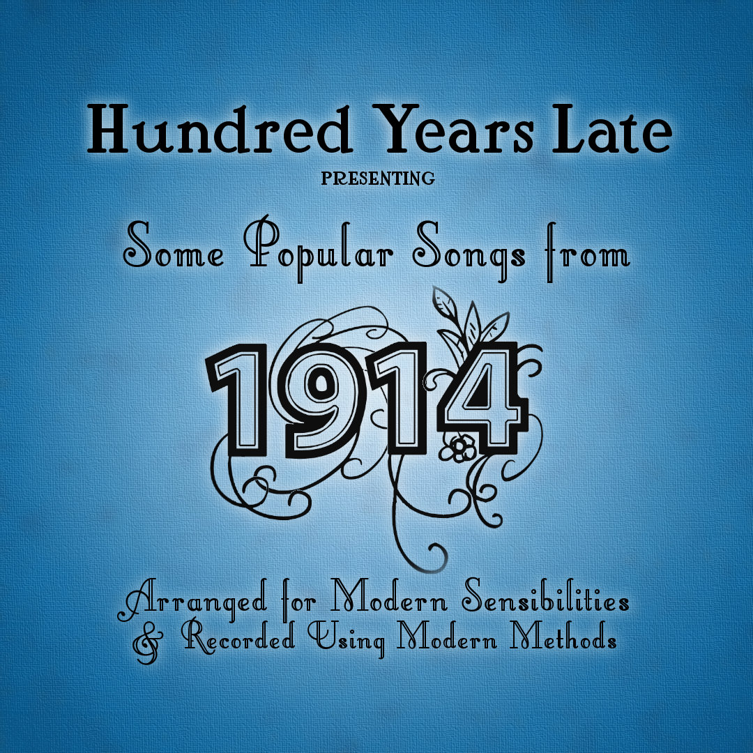 Hundred Years Late - Some Popular Songs From 1914 Arranged for Modern Sensibilities and Recorded Using Modern Methods