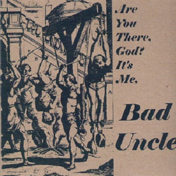 Are You There God? Its Me Bad Uncle. by Bad Uncle