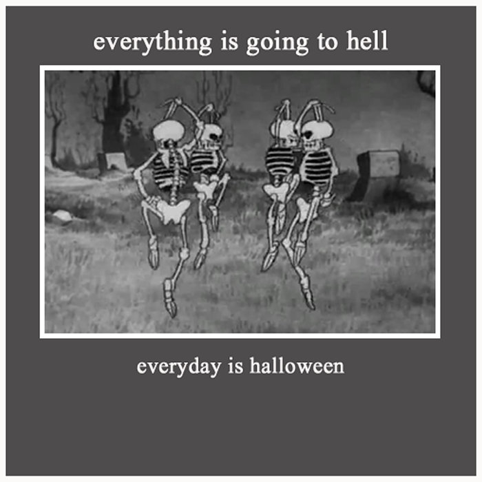 everyday is halloween | everything is going to hell