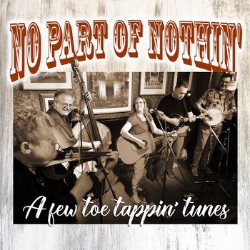 No Part of Nothin' - A Few Toe Tappin' Tunes by No Part of Nothin'