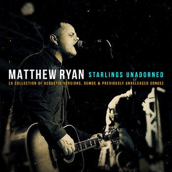 Starlings Unadorned (A Collection Of Acoustic Versions, Demos & Previously Unreleased Songs) by Matthew Ryan