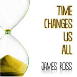Time Changes Us All James Ross - Time changes in us