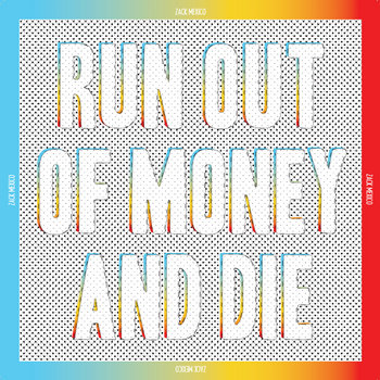 Run Out of Money and Die by ZACK MEXICO