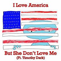 I Love America But She Don't Love Me (ft. Timothy Dark) cover art
