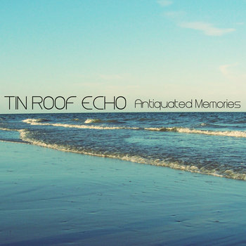 Antiquated Memories EP (2015) by Tin Roof Echo