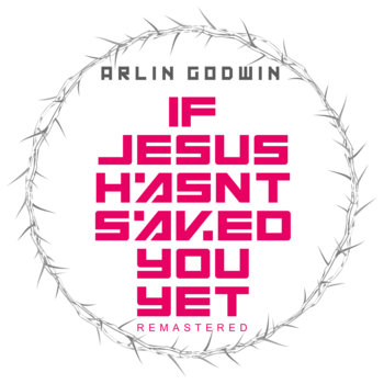If Jesus Hasn't Saved You Yet by Arlin Godwin