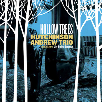 Hollow Trees (featuring the Lily String Quartet) by Hutchinson Andrew Trio