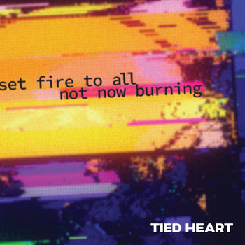 Set Fire to All Not Now Burning by Tied Heart