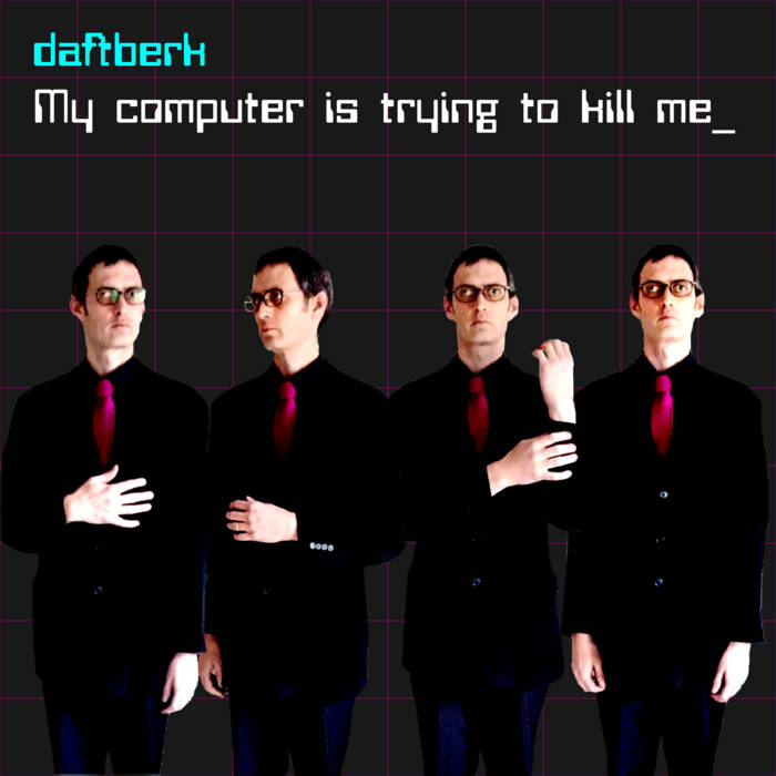 Daftberk – My Computer Is Trying To Kill Me