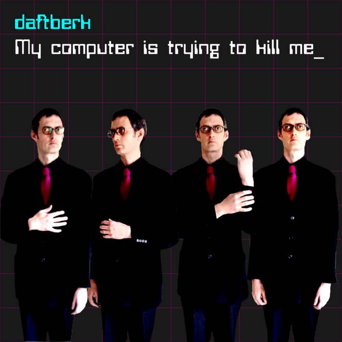 Daftberk – My Computer Is Trying To Kill Me