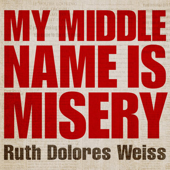 Ruth Dolores Weiss - My Middle Name Is Misery