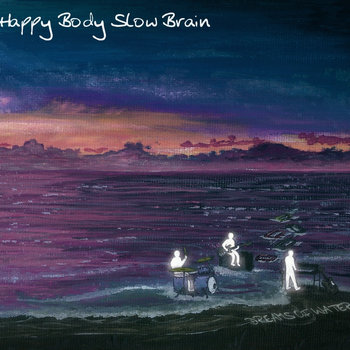 Dreams Of Water (2010) by HAPPY BODY SLOW BRAIN