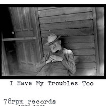 Everybody Has Their Troubles, I Have My Troubles Too: 78rpm Records 1925-31 compiled by Nathan Salsburg cover art