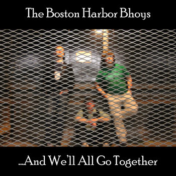 ...And We'll All Go Together by The Boston Harbor Bhoys