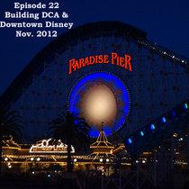 Episode 22 - Building Disney's California Adventure and Downtown Disney, Nov. 2012 cover art