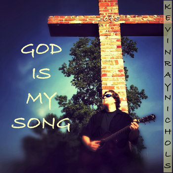 God Is My Song (11-track album) by Kevin Ray Nichols