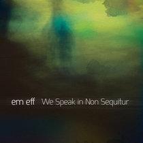 em eff - We Speak In Non Sequitur cover art