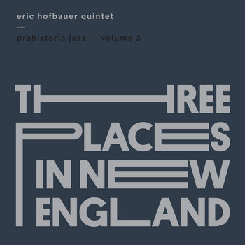Prehistoric Jazz Volume 3 (Three Places in New England) by Eric Hofbauer Quintet