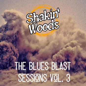 The Blues Blast Sessions Vol. 3 by Shakin Woods