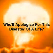 Who'll Apologize For This Disaster Of A Life? cover art