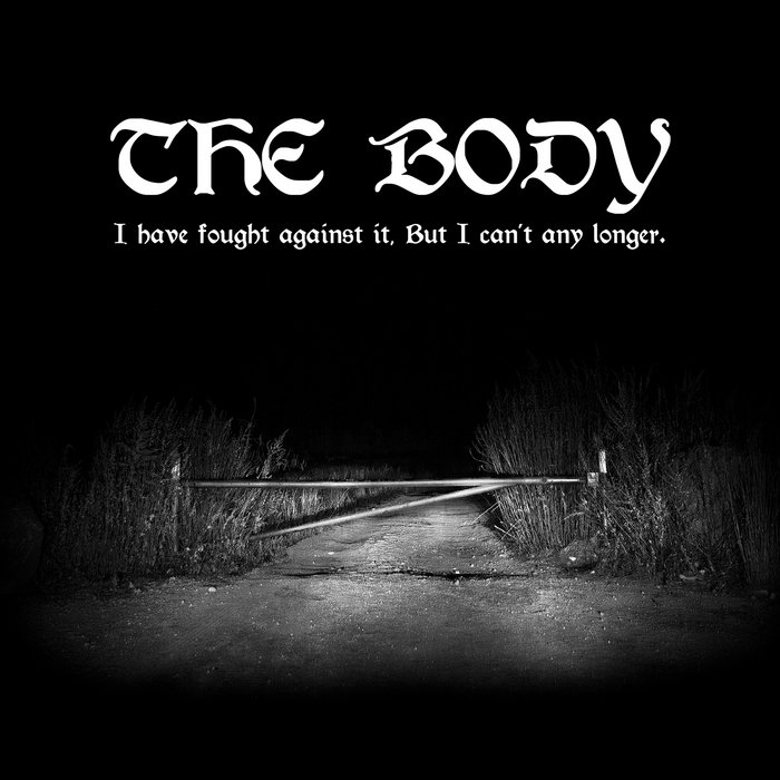 I Have Fought Against It, But I Can't Any Longer  | the body