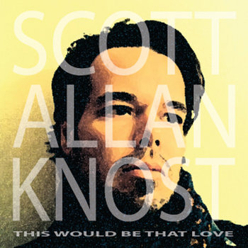 This Would Be That Love by Scott Allan Knost